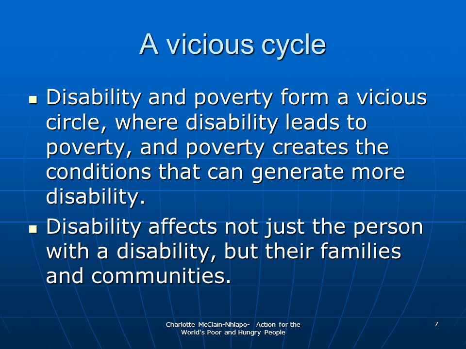 Charlotte McClain-Nhlapo- Action for the World s Poor and Hungry People 7 A vicious cycle Disability and poverty form a vicious circle, where disability leads to poverty, and poverty creates the conditions that can generate more disability.