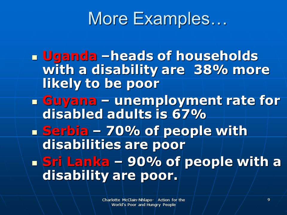 Charlotte McClain-Nhlapo- Action for the World s Poor and Hungry People 9 Uganda –heads of households with a disability are 38% more likely to be poor Uganda –heads of households with a disability are 38% more likely to be poor Guyana – unemployment rate for disabled adults is 67% Guyana – unemployment rate for disabled adults is 67% Serbia – 70% of people with disabilities are poor Serbia – 70% of people with disabilities are poor Sri Lanka – 90% of people with a disability are poor.