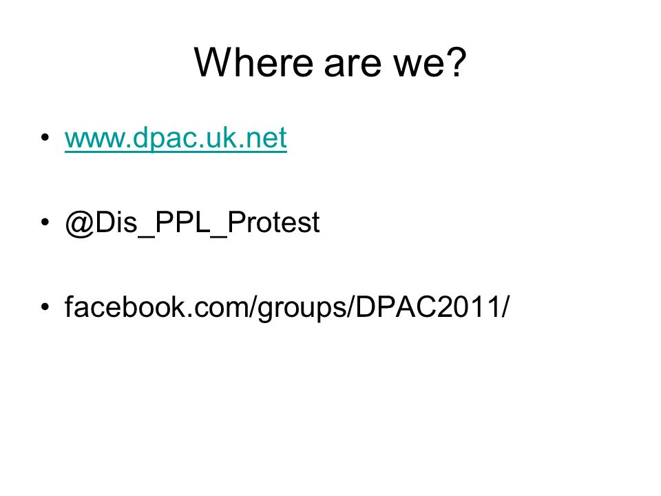 Where are we www.dpac.uk.net @Dis_PPL_Protest facebook.com/groups/DPAC2011/