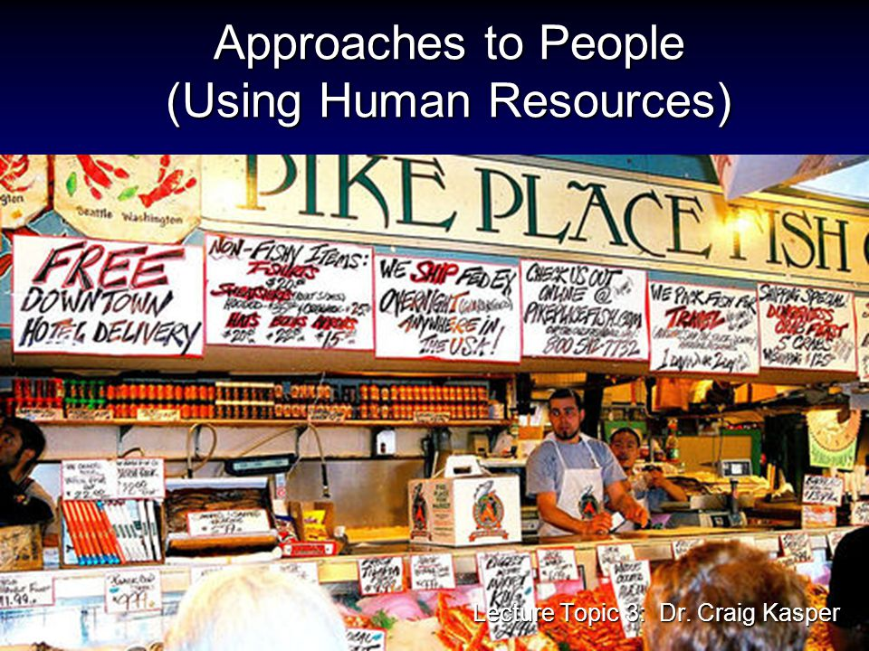 Approaches to People (Using Human Resources) Lecture Topic 3: Dr. Craig Kasper