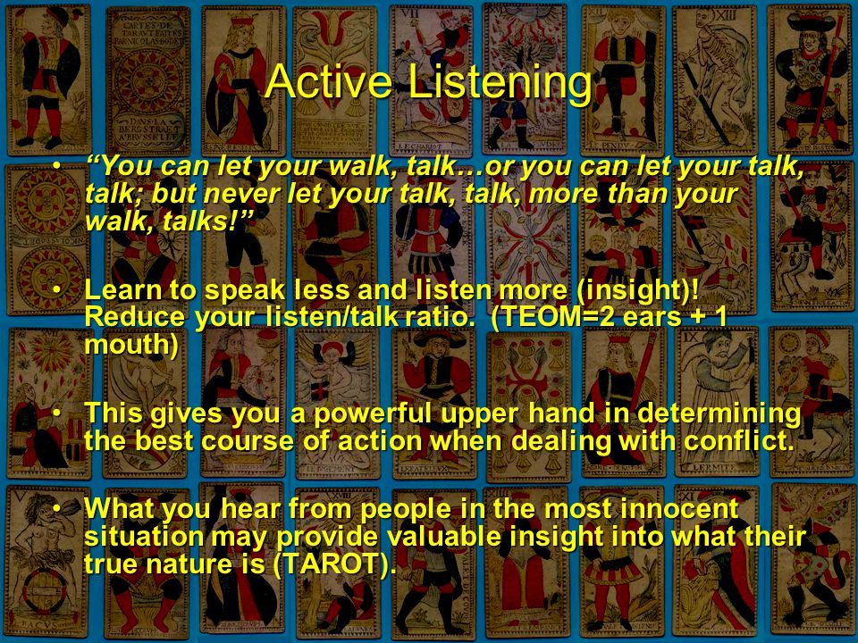 Active Listening You can let your walk, talk…or you can let your talk, talk; but never let your talk, talk, more than your walk, talks! You can let your walk, talk…or you can let your talk, talk; but never let your talk, talk, more than your walk, talks! Learn to speak less and listen more (insight).