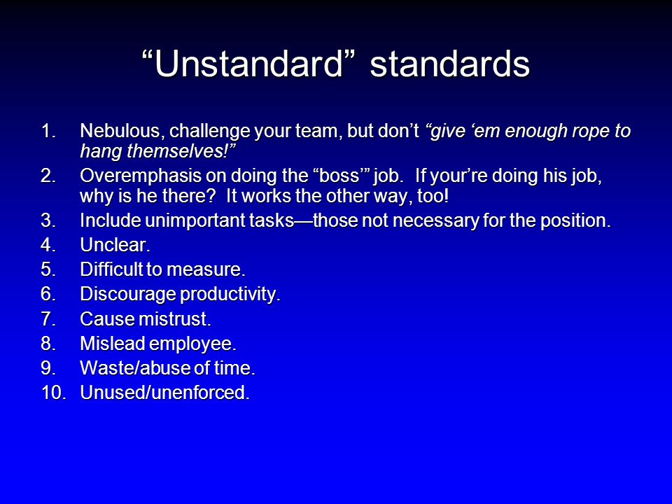 Unstandard standards 1.Nebulous, challenge your team, but don't give 'em enough rope to hang themselves! 2.Overemphasis on doing the boss' job.