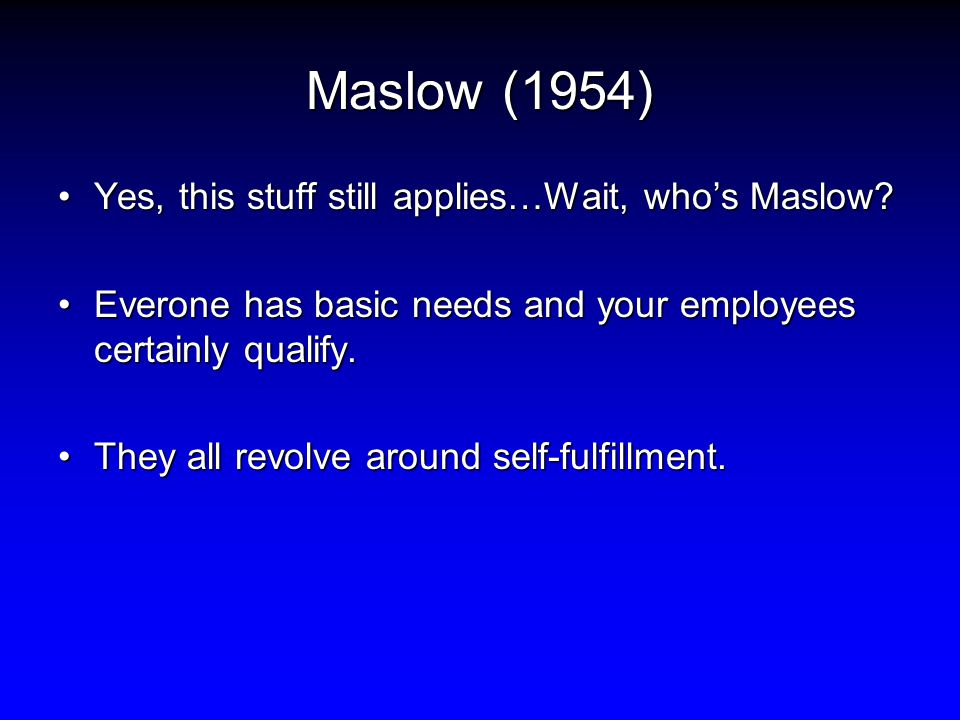 Maslow (1954) Yes, this stuff still applies…Wait, who's Maslow?Yes, this stuff still applies…Wait, who's Maslow.