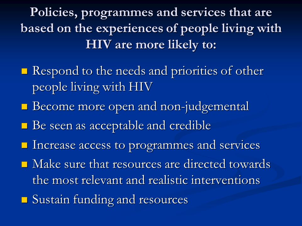 Policies, programmes and services that are based on the experiences of people living with HIV are more likely to: Respond to the needs and priorities of other people living with HIV Respond to the needs and priorities of other people living with HIV Become more open and non-judgemental Become more open and non-judgemental Be seen as acceptable and credible Be seen as acceptable and credible Increase access to programmes and services Increase access to programmes and services Make sure that resources are directed towards the most relevant and realistic interventions Make sure that resources are directed towards the most relevant and realistic interventions Sustain funding and resources Sustain funding and resources