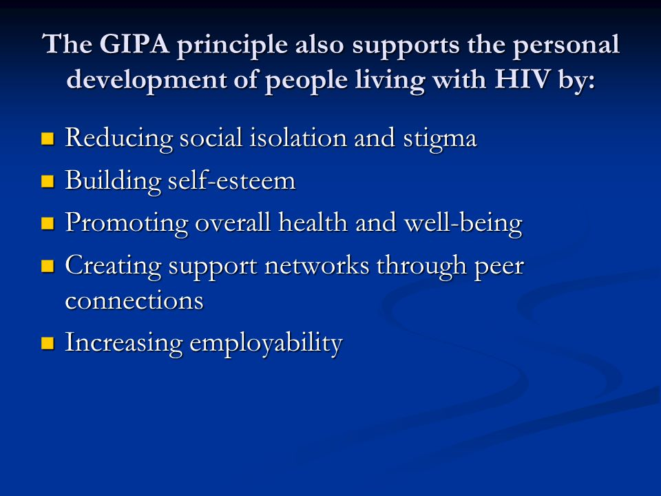 The GIPA principle also supports the personal development of people living with HIV by: Reducing social isolation and stigma Reducing social isolation and stigma Building self-esteem Building self-esteem Promoting overall health and well-being Promoting overall health and well-being Creating support networks through peer connections Creating support networks through peer connections Increasing employability Increasing employability