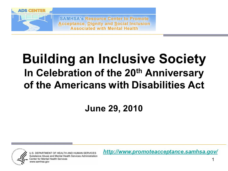 1 Building an Inclusive Society In Celebration of the 20 th Anniversary of the Americans with Disabilities Act June 29, 2010 http://www.promoteacceptance.samhsa.gov/