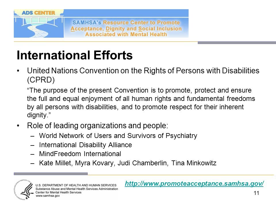 11 International Efforts United Nations Convention on the Rights of Persons with Disabilities (CPRD) The purpose of the present Convention is to promote, protect and ensure the full and equal enjoyment of all human rights and fundamental freedoms by all persons with disabilities, and to promote respect for their inherent dignity. Role of leading organizations and people: –World Network of Users and Survivors of Psychiatry –International Disability Alliance –MindFreedom International –Kate Millet, Myra Kovary, Judi Chamberlin, Tina Minkowitz http://www.promoteacceptance.samhsa.gov/