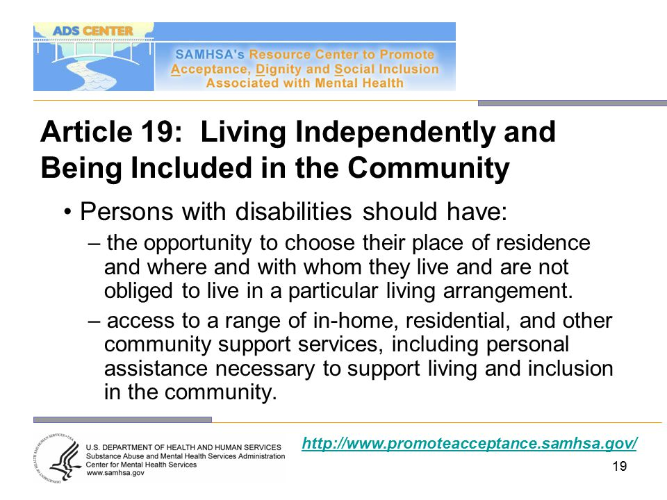 19 Article 19: Living Independently and Being Included in the Community Persons with disabilities should have: – the opportunity to choose their place of residence and where and with whom they live and are not obliged to live in a particular living arrangement.