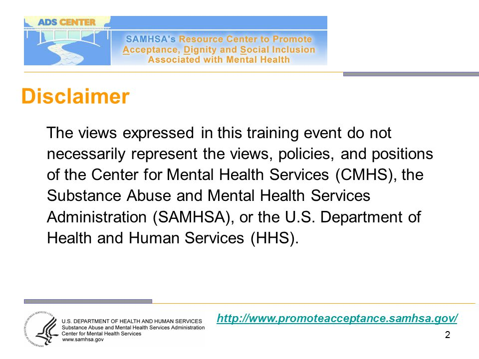 43 Contact Us SAMHSA ADS Center 4350 East West Highway, Suite 1100 Bethesda, MD 20814 Toll-free: 1–800–540–0320 Fax: 240–744–7004 Web: http://www.promoteacceptance.samhsa.gov E-mail: promoteacceptance@samhsa.hhs.govhttp://www.promoteacceptance.samhsa.govpromoteacceptance@samhsa.hhs.gov The moderator for this call was Jane Tobler.
