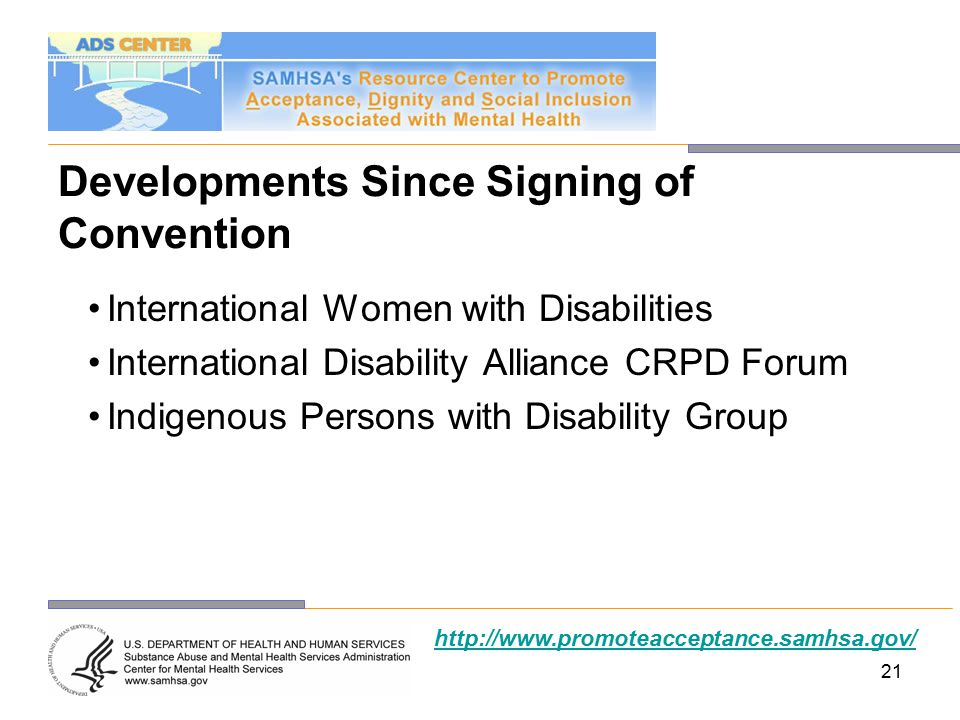 21 Developments Since Signing of Convention International Women with Disabilities International Disability Alliance CRPD Forum Indigenous Persons with Disability Group http://www.promoteacceptance.samhsa.gov/