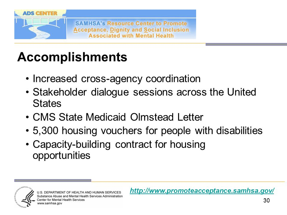 30 Accomplishments Increased cross-agency coordination Stakeholder dialogue sessions across the United States CMS State Medicaid Olmstead Letter 5,300 housing vouchers for people with disabilities Capacity-building contract for housing opportunities http://www.promoteacceptance.samhsa.gov/