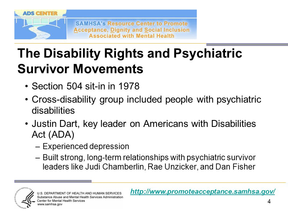 4 The Disability Rights and Psychiatric Survivor Movements Section 504 sit-in in 1978 Cross-disability group included people with psychiatric disabilities Justin Dart, key leader on Americans with Disabilities Act (ADA) –Experienced depression –Built strong, long-term relationships with psychiatric survivor leaders like Judi Chamberlin, Rae Unzicker, and Dan Fisher http://www.promoteacceptance.samhsa.gov/