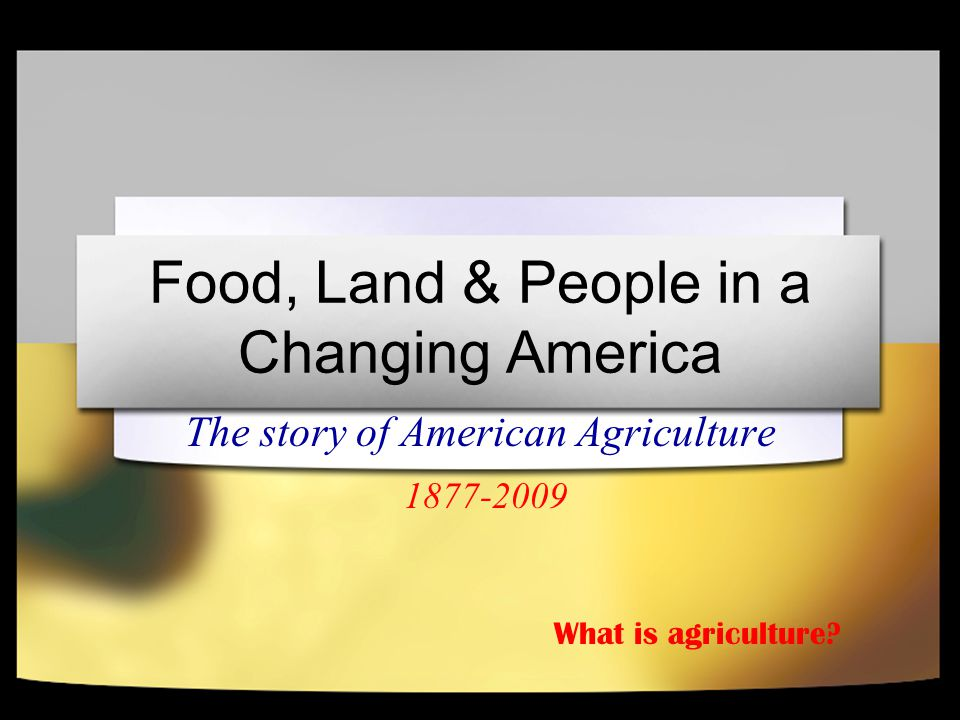 Food, Land & People in a Changing America The story of American Agriculture 1877-2009 What is agriculture