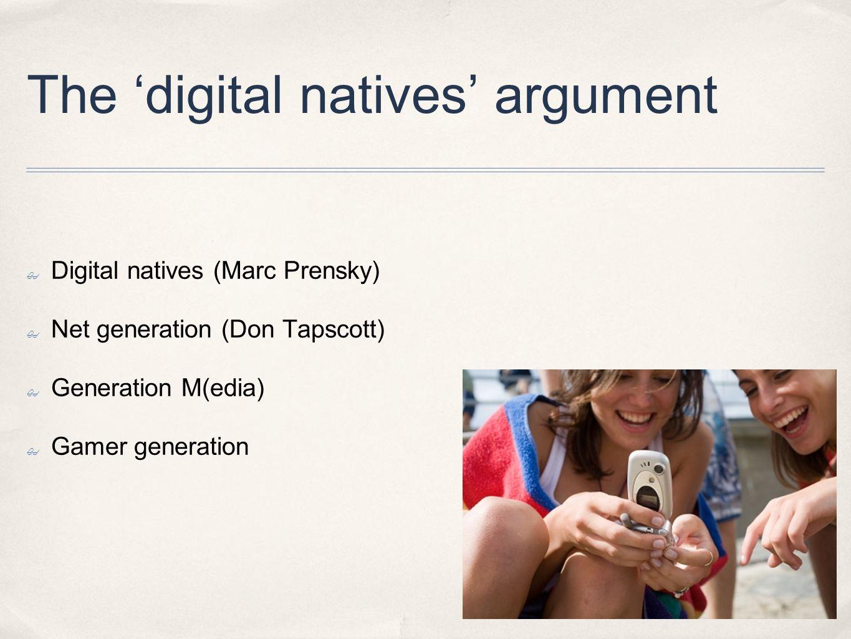 The 'digital natives' argument ✤ Digital natives (Marc Prensky) ✤ Net generation (Don Tapscott) ✤ Generation M(edia) ✤ Gamer generation