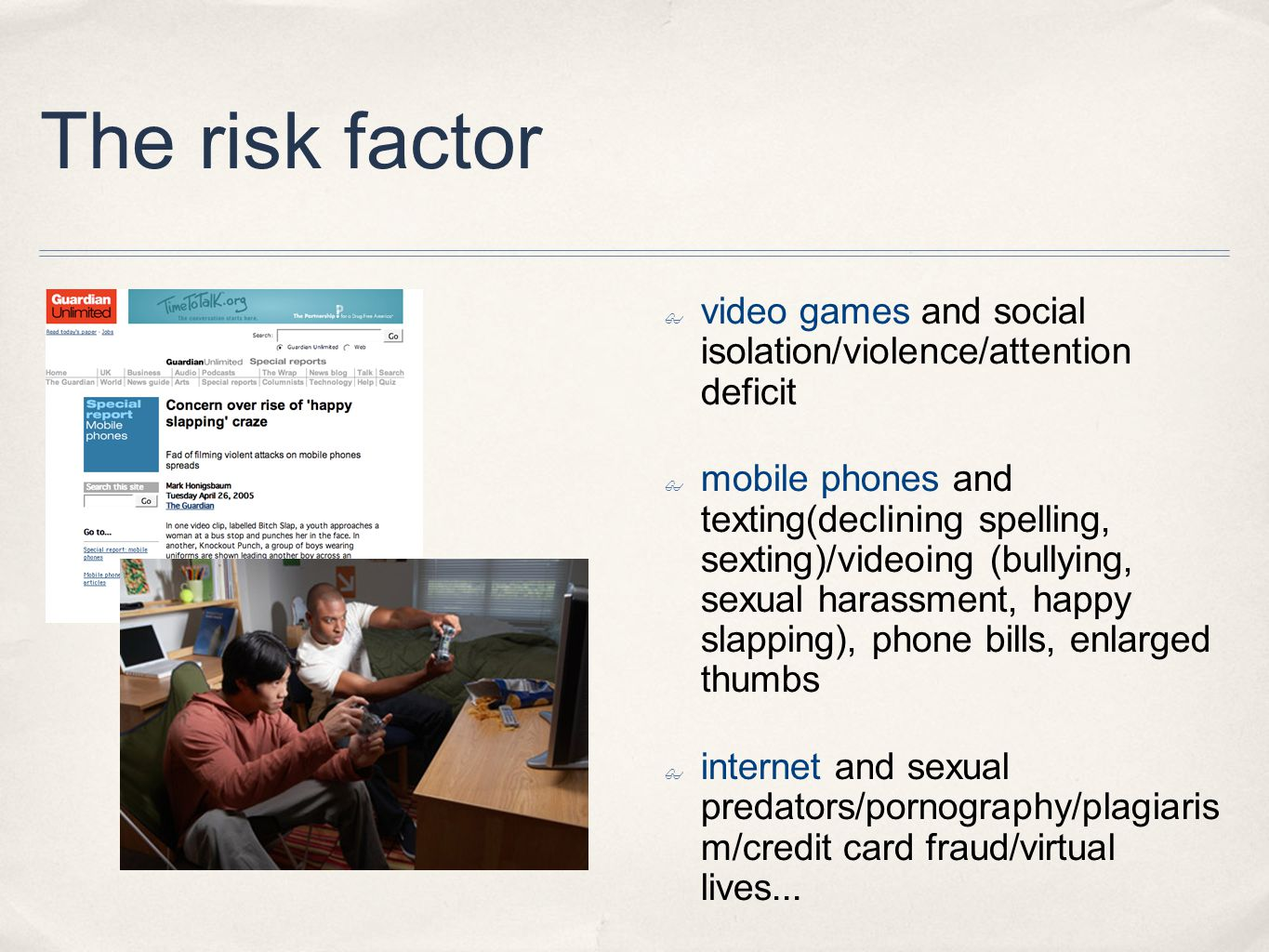 The risk factor ✤ video games and social isolation/violence/attention deficit ✤ mobile phones and texting(declining spelling, sexting)/videoing (bullying, sexual harassment, happy slapping), phone bills, enlarged thumbs ✤ internet and sexual predators/pornography/plagiaris m/credit card fraud/virtual lives...