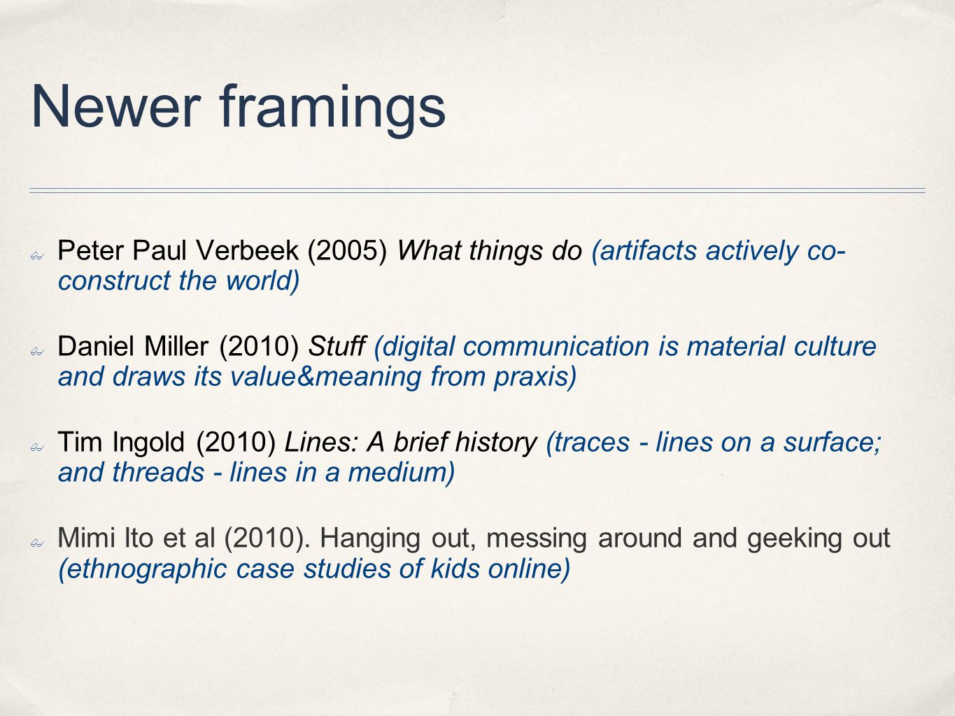 Newer framings ✤ Peter Paul Verbeek (2005) What things do (artifacts actively co- construct the world) ✤ Daniel Miller (2010) Stuff (digital communication is material culture and draws its value&meaning from praxis) ✤ Tim Ingold (2010) Lines: A brief history (traces - lines on a surface; and threads - lines in a medium) ✤ Mimi Ito et al (2010).