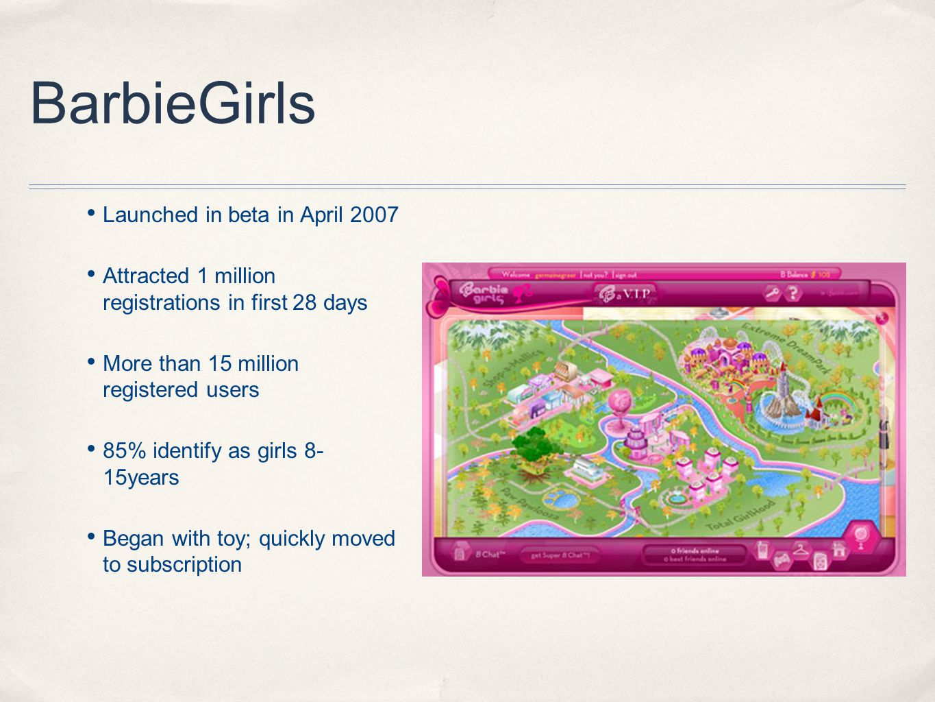 BarbieGirls Launched in beta in April 2007 Attracted 1 million registrations in first 28 days More than 15 million registered users 85% identify as girls 8- 15years Began with toy; quickly moved to subscription