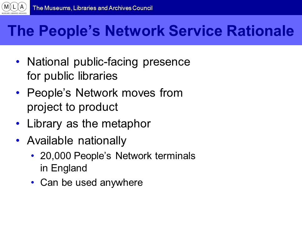 The Museums, Libraries and Archives Council The People's Network Service Rationale National public-facing presence for public libraries People's Network moves from project to product Library as the metaphor Available nationally 20,000 People's Network terminals in England Can be used anywhere