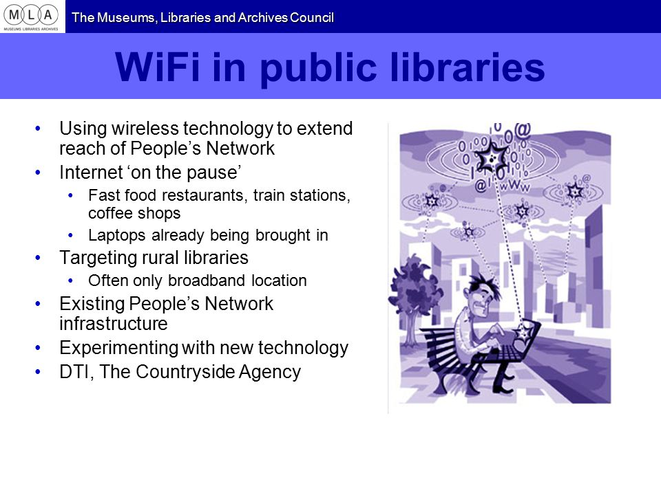 The Museums, Libraries and Archives Council WiFi in public libraries Using wireless technology to extend reach of People's Network Internet 'on the pause' Fast food restaurants, train stations, coffee shops Laptops already being brought in Targeting rural libraries Often only broadband location Existing People's Network infrastructure Experimenting with new technology DTI, The Countryside Agency