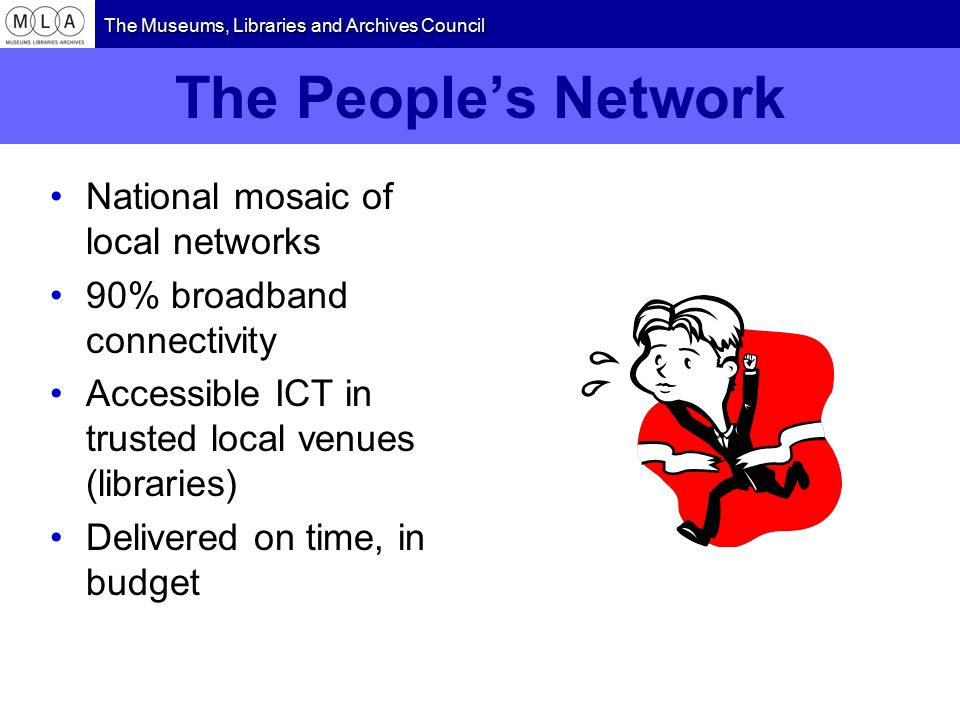 The Museums, Libraries and Archives Council The People's Network National mosaic of local networks 90% broadband connectivity Accessible ICT in trusted local venues (libraries) Delivered on time, in budget