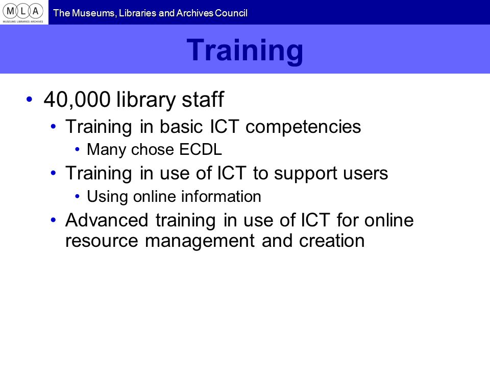 The Museums, Libraries and Archives Council Training 40,000 library staff Training in basic ICT competencies Many chose ECDL Training in use of ICT to support users Using online information Advanced training in use of ICT for online resource management and creation
