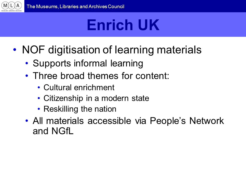 The Museums, Libraries and Archives Council Enrich UK NOF digitisation of learning materials Supports informal learning Three broad themes for content: Cultural enrichment Citizenship in a modern state Reskilling the nation All materials accessible via People's Network and NGfL