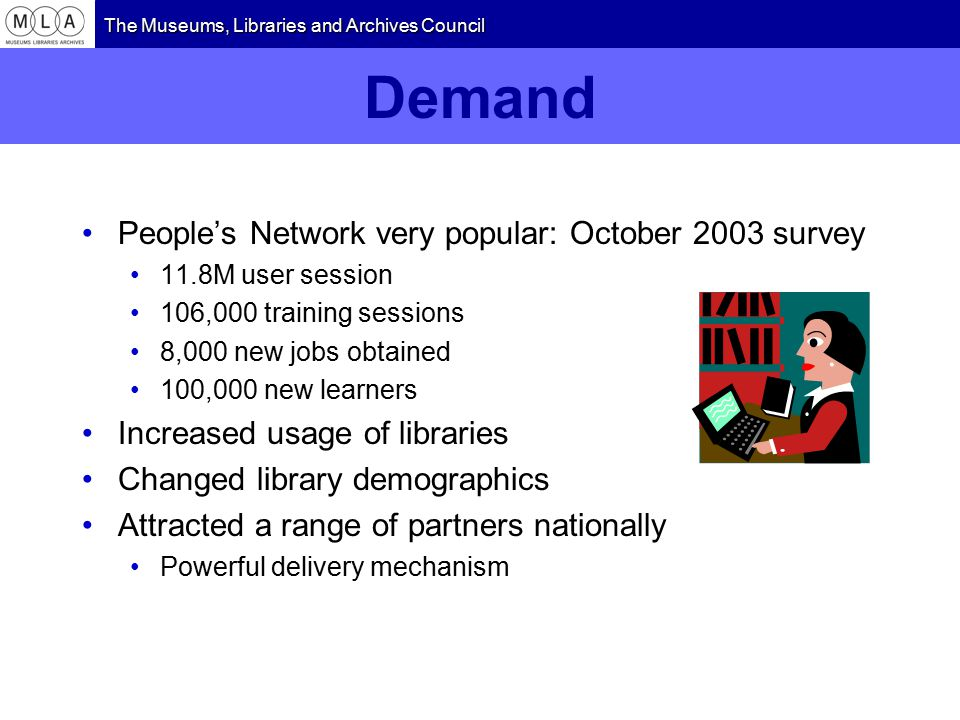 The Museums, Libraries and Archives Council Demand People's Network very popular: October 2003 survey 11.8M user session 106,000 training sessions 8,000 new jobs obtained 100,000 new learners Increased usage of libraries Changed library demographics Attracted a range of partners nationally Powerful delivery mechanism