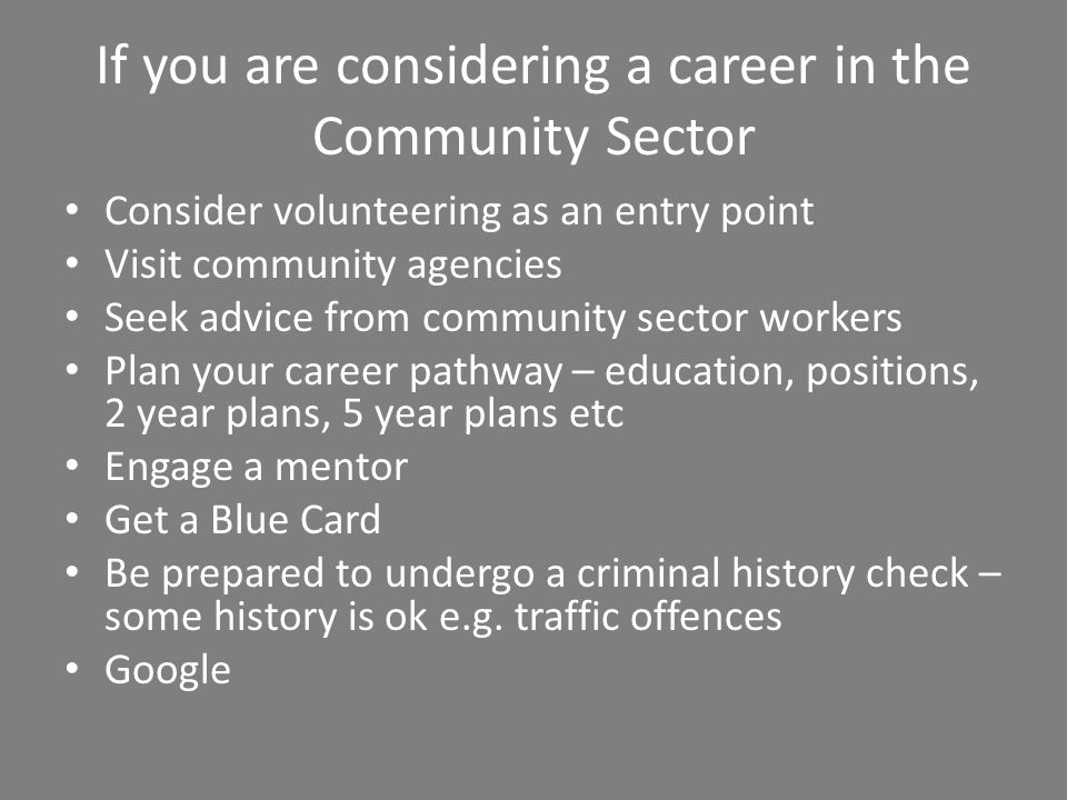 If you are considering a career in the Community Sector Consider volunteering as an entry point Visit community agencies Seek advice from community sector workers Plan your career pathway – education, positions, 2 year plans, 5 year plans etc Engage a mentor Get a Blue Card Be prepared to undergo a criminal history check – some history is ok e.g.