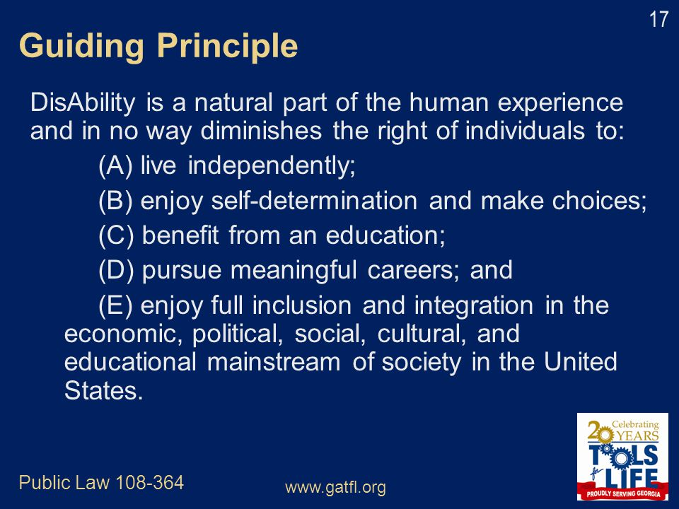 Guiding Principle DisAbility is a natural part of the human experience and in no way diminishes the right of individuals to: (A) live independently; (