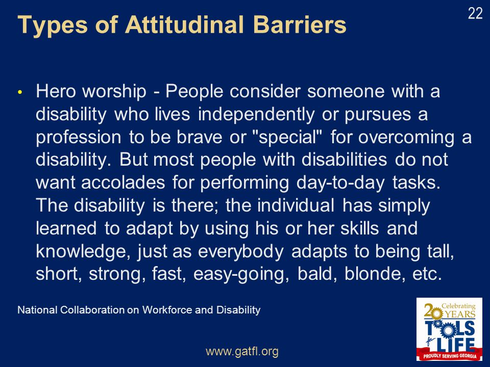 Types of Attitudinal Barriers Hero worship - People consider someone with a disability who lives independently or pursues a profession to be brave or