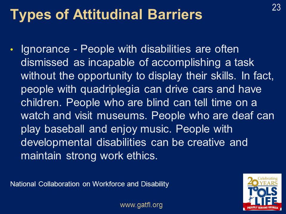 Types of Attitudinal Barriers Ignorance - People with disabilities are often dismissed as incapable of accomplishing a task without the opportunity to