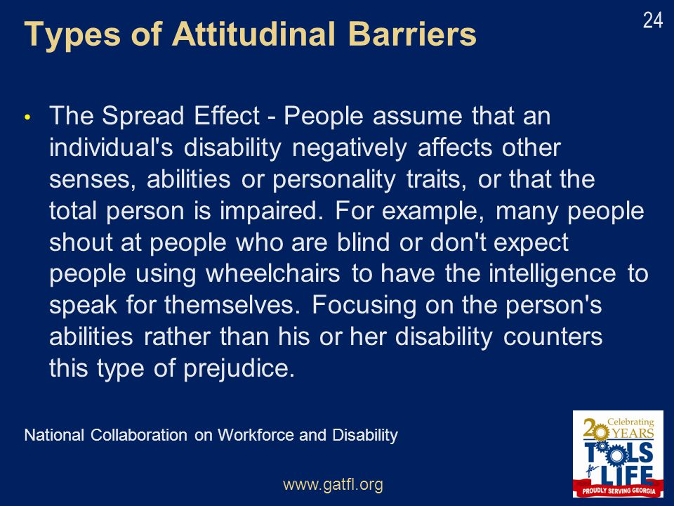 Types of Attitudinal Barriers The Spread Effect - People assume that an individual's disability negatively affects other senses, abilities or personal