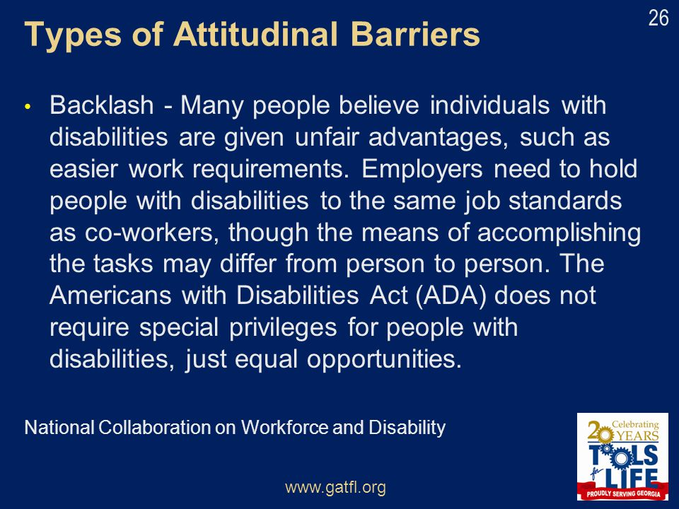 Types of Attitudinal Barriers Backlash - Many people believe individuals with disabilities are given unfair advantages, such as easier work requiremen