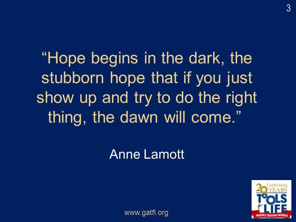 """Hope begins in the dark, the stubborn hope that if you just show up and try to do the right thing, the dawn will come."" Anne Lamott www.gatfl.org 3"
