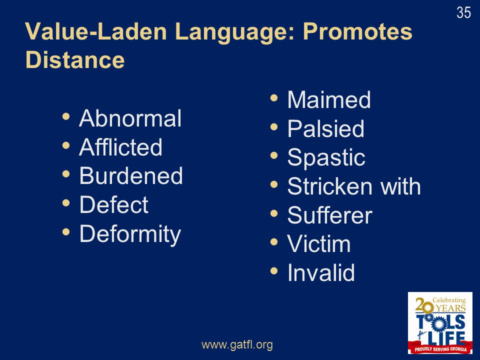 Value-Laden Language: Promotes Distance Abnormal Afflicted Burdened Defect Deformity Maimed Palsied Spastic Stricken with Sufferer Victim Invalid www.