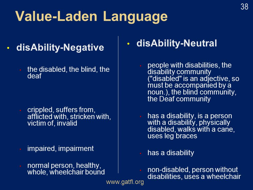 Value-Laden Language disAbility-Negative the disabled, the blind, the deaf crippled, suffers from, afflicted with, stricken with, victim of, invalid i