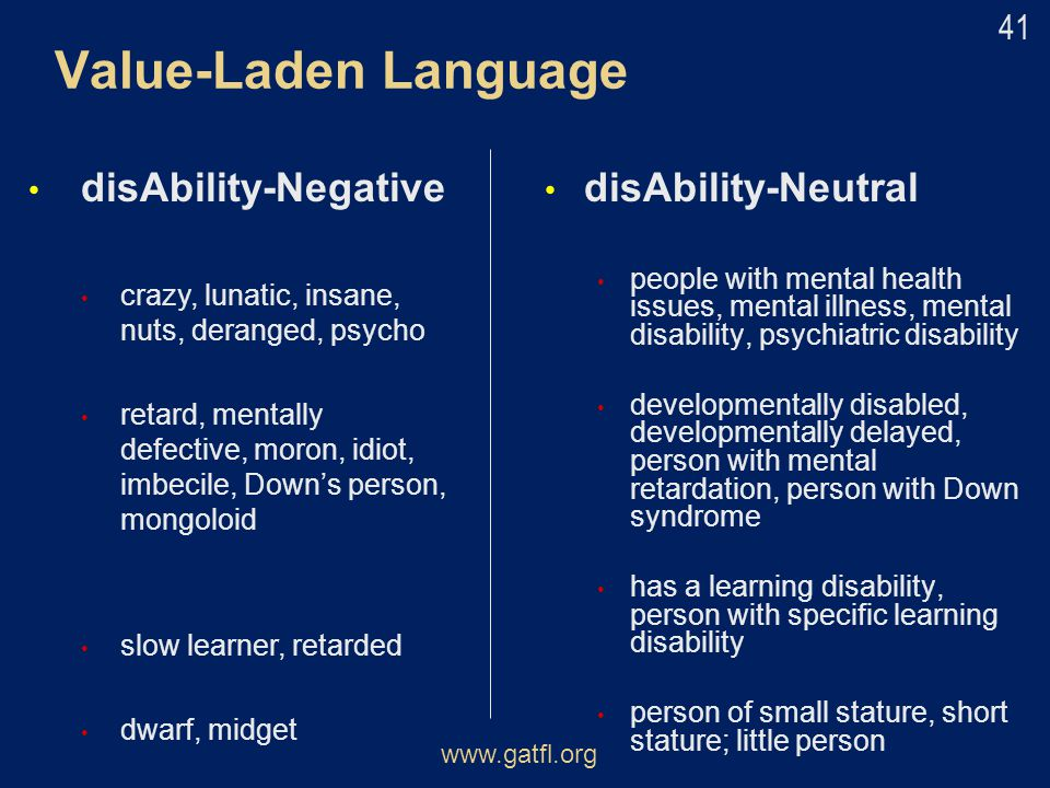 Value-Laden Language disAbility-Negative crazy, lunatic, insane, nuts, deranged, psycho retard, mentally defective, moron, idiot, imbecile, Down's per