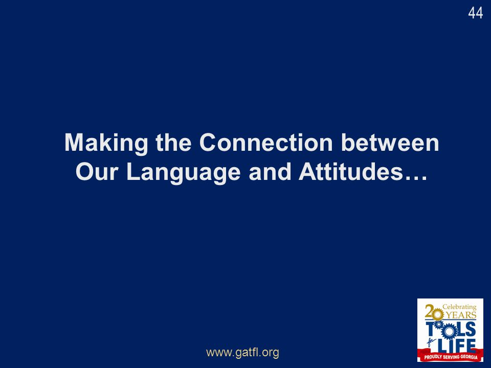 Making the Connection between Our Language and Attitudes… www.gatfl.org 44