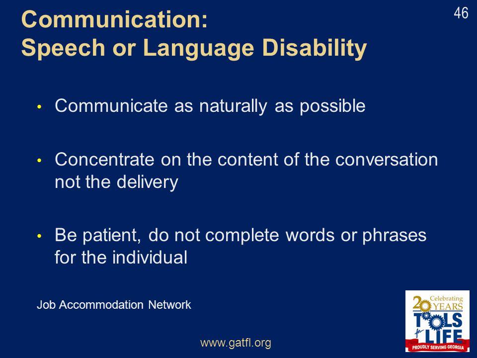 Communication: Speech or Language Disability Communicate as naturally as possible Concentrate on the content of the conversation not the delivery Be p