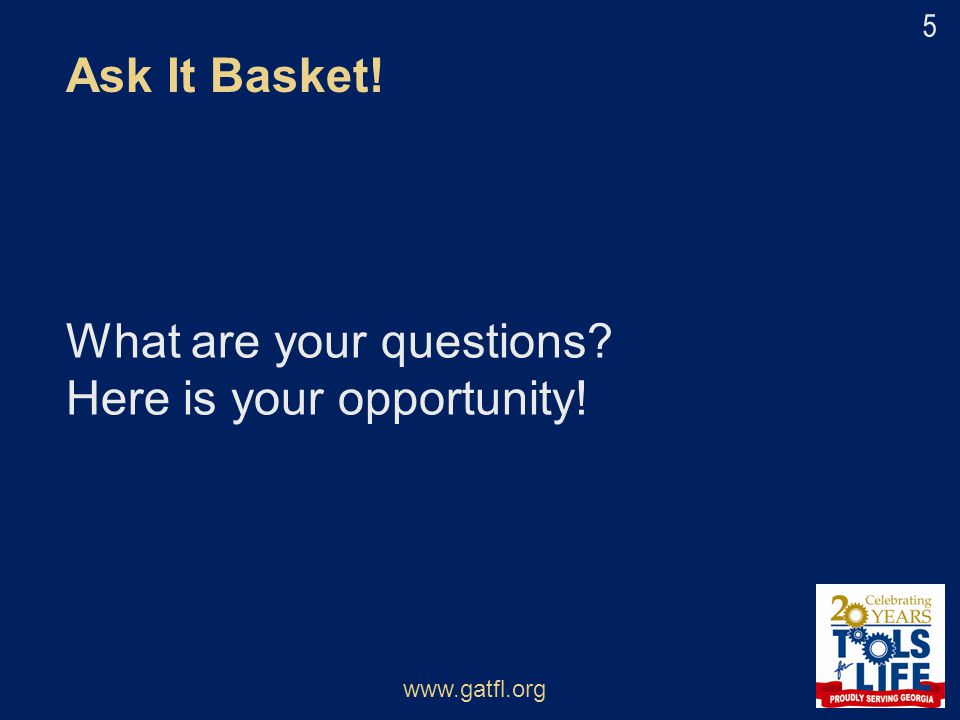 What are your questions? Here is your opportunity! Ask It Basket! www.gatfl.org 5
