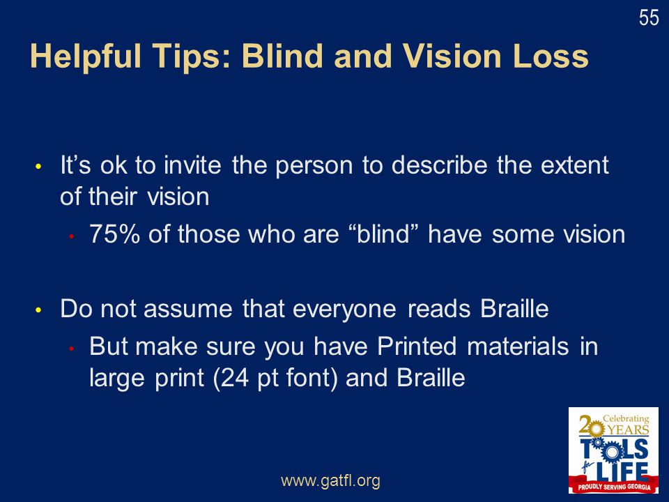 "Helpful Tips: Blind and Vision Loss It's ok to invite the person to describe the extent of their vision 75% of those who are ""blind"" have some vision"
