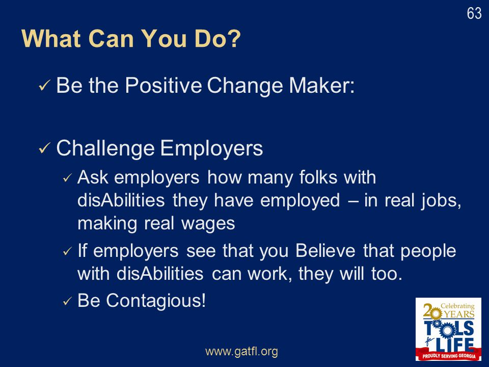 Be the Positive Change Maker: Challenge Employers Ask employers how many folks with disAbilities they have employed – in real jobs, making real wages