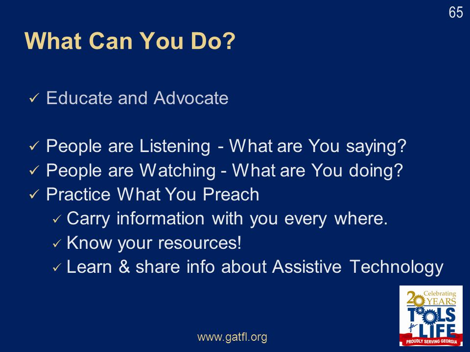 Educate and Advocate People are Listening - What are You saying? People are Watching - What are You doing? Practice What You Preach Carry information