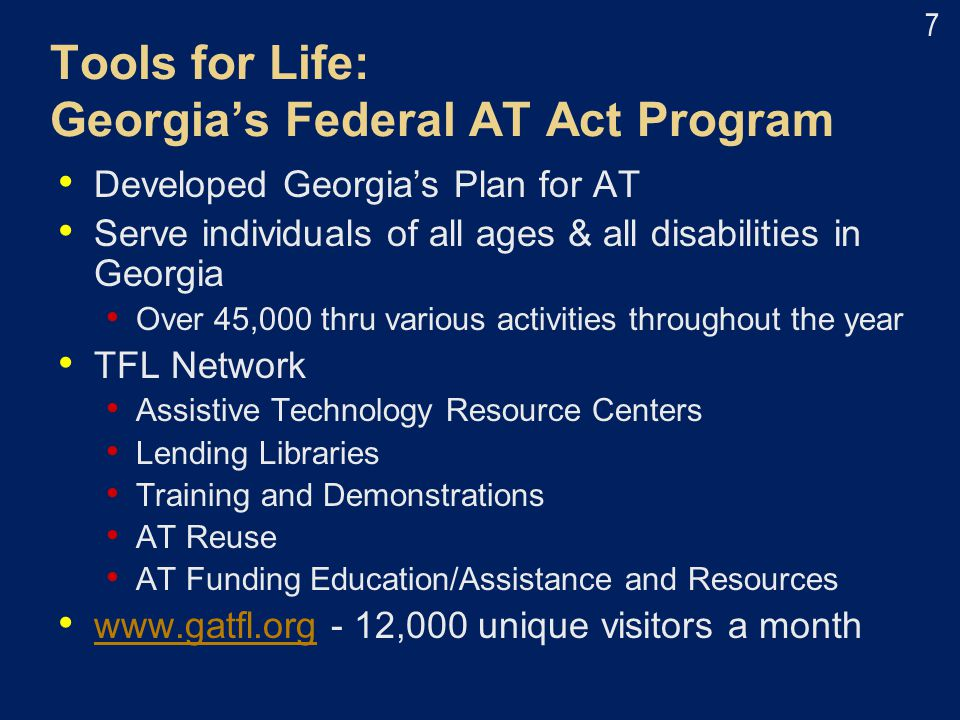 Tools for Life: Georgia's Federal AT Act Program Developed Georgia's Plan for AT Serve individuals of all ages & all disabilities in Georgia Over 45,0