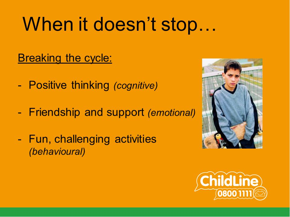 Breaking the cycle: -Positive thinking (cognitive) -Friendship and support (emotional) -Fun, challenging activities (behavioural) When it doesn't stop…