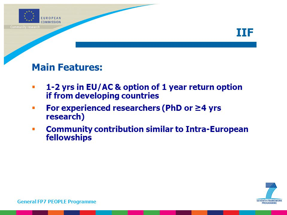 General FP7 PEOPLE Programme Main Features:  1-2 yrs in EU/AC & option of 1 year return option if from developing countries  For experienced researchers (PhD or ≥4 yrs research)  Community contribution similar to Intra-European fellowships IIF