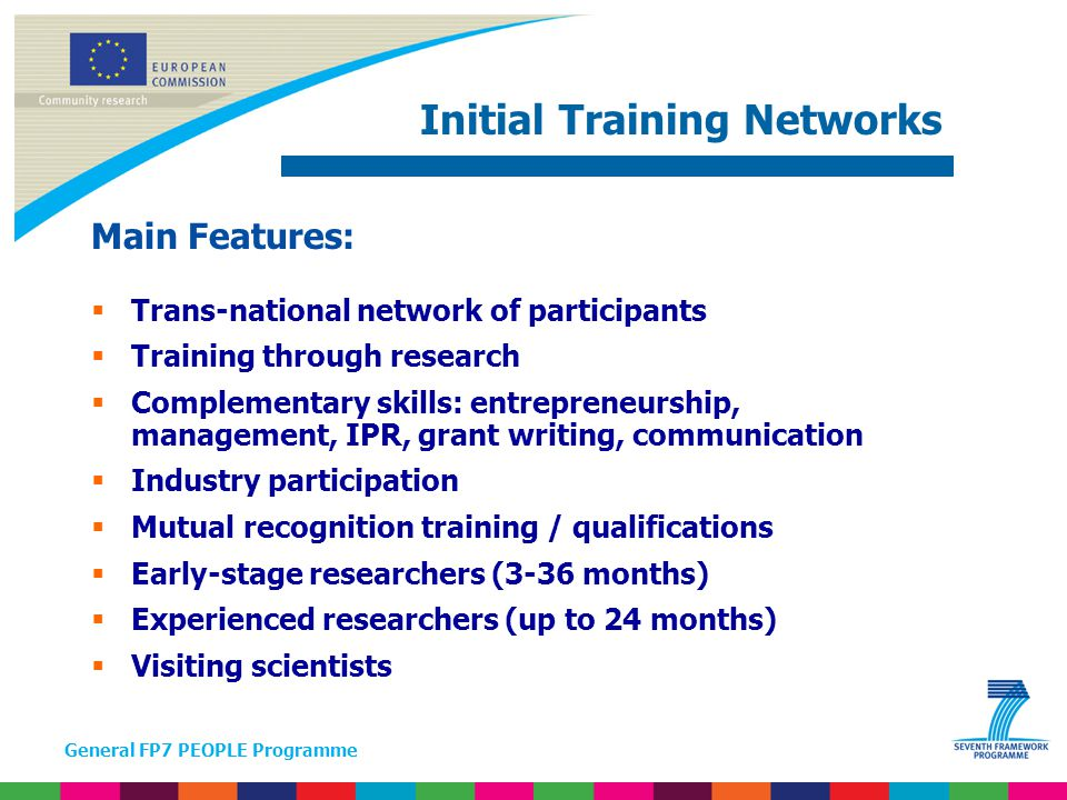 General FP7 PEOPLE Programme Support to experienced researchers:  Complementing / acquiring new skills & competencies  Enhancing inter/multidisciplinary & intersectoral mobility  Resuming research career after a break & re-integration into longer term research position in Europe Actions:  Intra-European Fellowships for Career Development (IEF)  European Reintegration Grants (ERG)  Co-funding of regional/national/international programmes (COFUND) Life-long training & career development