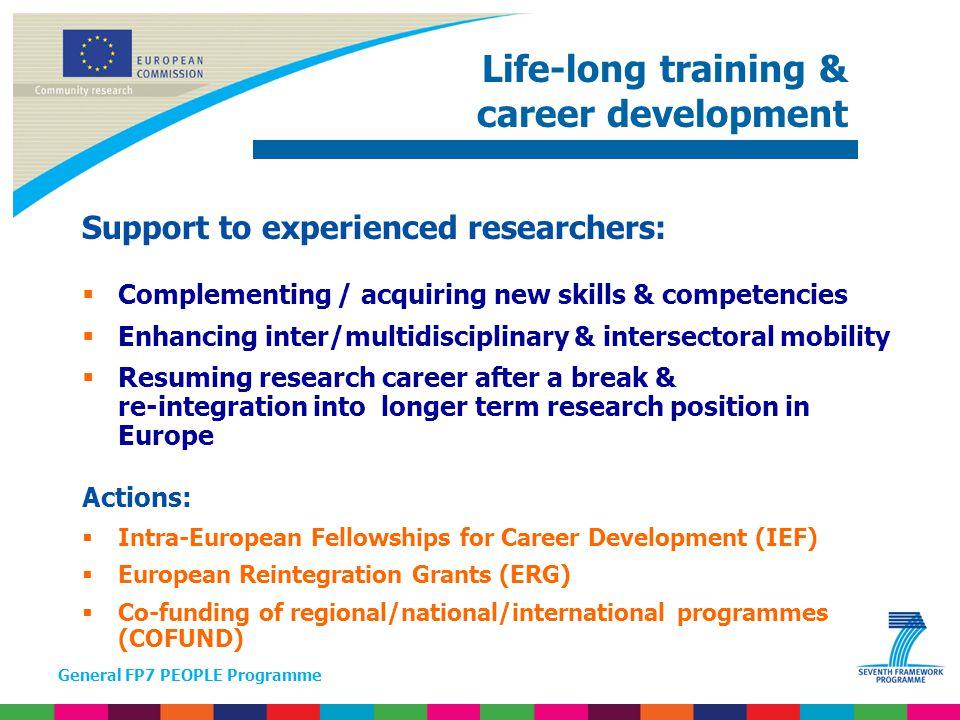 General FP7 PEOPLE Programme Support to experienced researchers:  Complementing / acquiring new skills & competencies  Enhancing inter/multidisciplinary & intersectoral mobility  Resuming research career after a break & re-integration into longer term research position in Europe Actions:  Intra-European Fellowships for Career Development (IEF)  European Reintegration Grants (ERG)  Co-funding of regional/national/international programmes (COFUND) Life-long training & career development