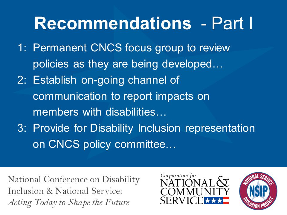 National Conference on Disability Inclusion & National Service: Acting Today to Shape the Future Recommendations - Part I 1: Permanent CNCS focus group to review policies as they are being developed… 2: Establish on-going channel of communication to report impacts on members with disabilities… 3: Provide for Disability Inclusion representation on CNCS policy committee…