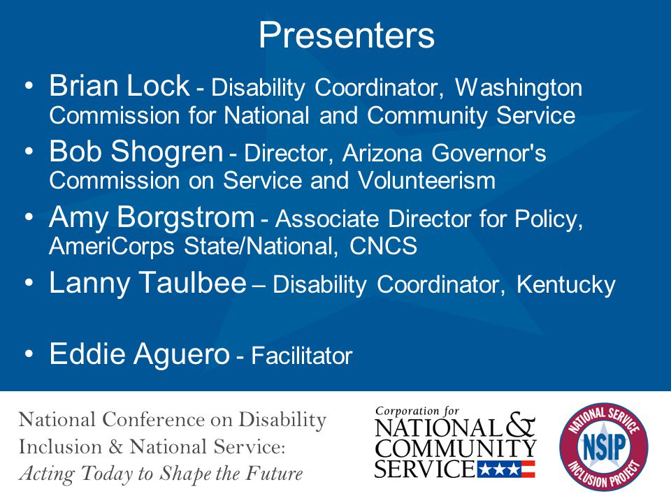 National Conference on Disability Inclusion & National Service: Acting Today to Shape the Future Presenters Brian Lock - Disability Coordinator, Washington Commission for National and Community Service Bob Shogren - Director, Arizona Governor s Commission on Service and Volunteerism Amy Borgstrom - Associate Director for Policy, AmeriCorps State/National, CNCS Lanny Taulbee – Disability Coordinator, Kentucky Eddie Aguero - Facilitator